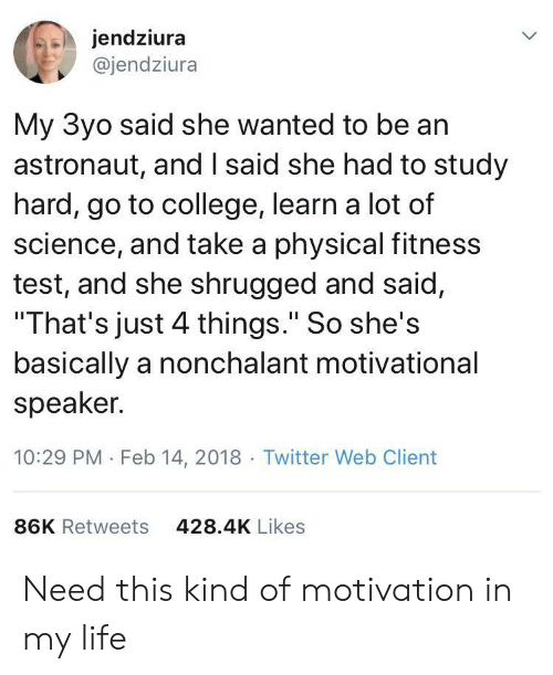 """nonchalant: jendziura  @jendziura  My 3yo said she wanted to be an  astronaut, and I said she had to study  hard, go to college, learn a lot of  science, and take a physical fitness  test, and she shrugged and said,  """"That's just 4 things."""" So she's  basically a nonchalant motivational  speaker.  10:29 PM Feb 14, 2018 Twitter Web Client  86K Retweets  428.4K Likes Need this kind of motivation in my life"""