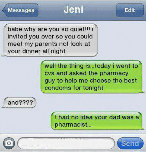 Condom, Funny, and Babes: Jeni  Messages  Edit  babe why are you so quiet!!! i  invited you over so you could  meet my parents not look at  your dinner all night  well the thing is...today i went to  cvs and asked the pharmacy  guy to help me choose the best  condoms for tonight.  and??  had no idea your dad was a  pharmacist  Send