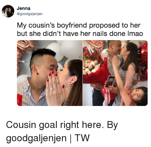 Dank, Lmao, and Goal: Jenna  @goodgaljenjen  My cousin's boyfriend proposed to her  but she didn't have her nails done lmao Cousin goal right here.  By goodgaljenjen | TW