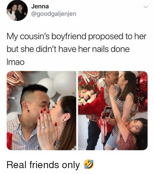 Friends, Memes, and Real Friends: Jenna  @goodgaljenjen  My cousin's boyfriend proposed to her  but she didn't have her nails done  Imao Real friends only 🤣