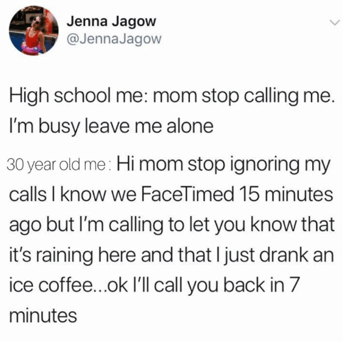 Being Alone, School, and Coffee: Jenna Jagow  @JennaJagow  High school me: mom stop calling me.  I'm busy leave me alone  30 year old me: Hi mom stop ignoring my  calls I know we FaceTimed 15 minutes  ago but I'm calling to let you know that  it's raining here and that I just drank an  ice coffee...ok I'll call you back in 7  minutes