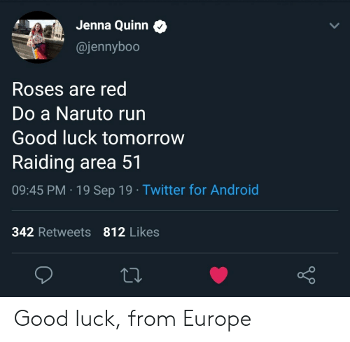 Android, Naruto, and Run: Jenna Quinn  @jennyboo  Roses are red  Do a Naruto run  Good luck tomorrow  Raiding area 51  09:45 PM 19 Sep 19 Twitter for Android  342 Retweets 812 Likes Good luck, from Europe