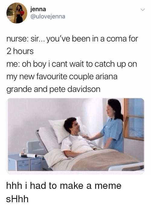 Ariana Grande, Meme, and Memes: jenna  @ulovejenna  nurse: sir... you've been in a coma for  2 hours  me: oh boy i cant wait to catch up on  my new favourite couple ariana  grande and pete davidson hhh i had to make a meme sHhh