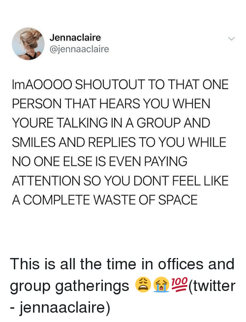Memes, Twitter, and Space: Jennaclaire  @jennaaclaire  ImAOOOO SHOUTOUT TO THAT ONE  PERSON THAT HEARS YOU WHEN  YOURE TALKING IN A GROUP AND  SMILES AND REPLIES TO YOU WHILE  NO ONE ELSE IS EVEN PAYING  ATTENTION SO YOU DONT FEEL LIKE  A COMPLETE WASTE OF SPACE This is all the time in offices and group gatherings 😩😭💯(twitter - jennaaclaire)