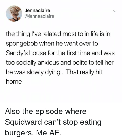 Af, Life, and SpongeBob: Jennaclaire  @jennaaclaire  the thing l've related most to in life is in  spongebob when he went over to  Sandy's house for the first time and was  too socially anxious and polite to tell her  he was slowly dying. That really hit  home Also the episode where Squidward can't stop eating burgers. Me AF.