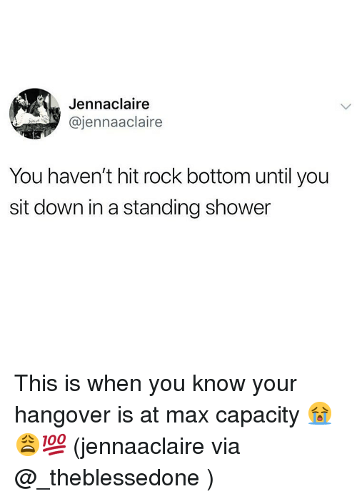 Memes, Shower, and Hangover: Jennaclaire  @jennaaclaire  You haven't hit rock bottom until you  sit down in a standing shower This is when you know your hangover is at max capacity 😭😩💯 (jennaaclaire via @_theblessedone )