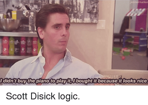 Logicalness: jennernatior  I didn't buy the piano to playit I bought it because it looks nice. Scott Disick logic.