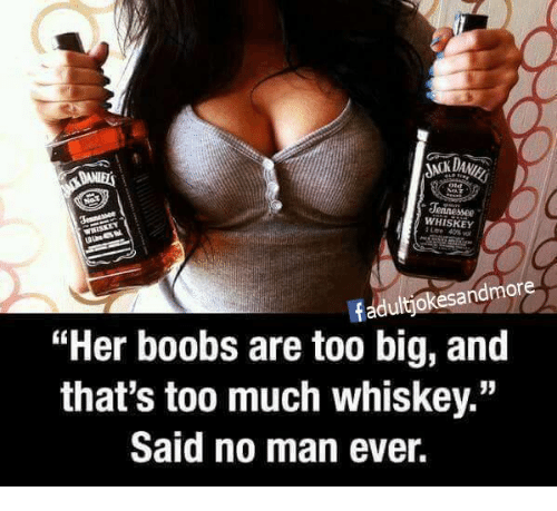 """Boobses: Jennessee  WHISKEY  fadultjokesandmore  """"Her boobs are too big, and  that's too much whiskey.""""  Said no man ever."""