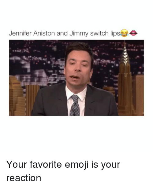 Emoji, Jennifer Aniston, and Memes: Jennifer Aniston and Jimmy switch lipse Your favorite emoji is your reaction