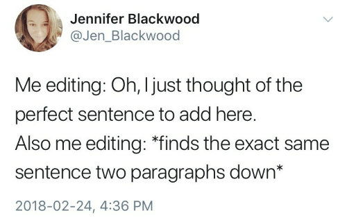 """Thought, Add, and Editing: Jennifer Blackwood  @Jen_Blackwood  Me editing: Oh, I just thought of the  perfect sentence to add here.  Also me editing: """"finds the exact same  sentence two paragraphs down*  2018-02-24, 4:36 PM"""