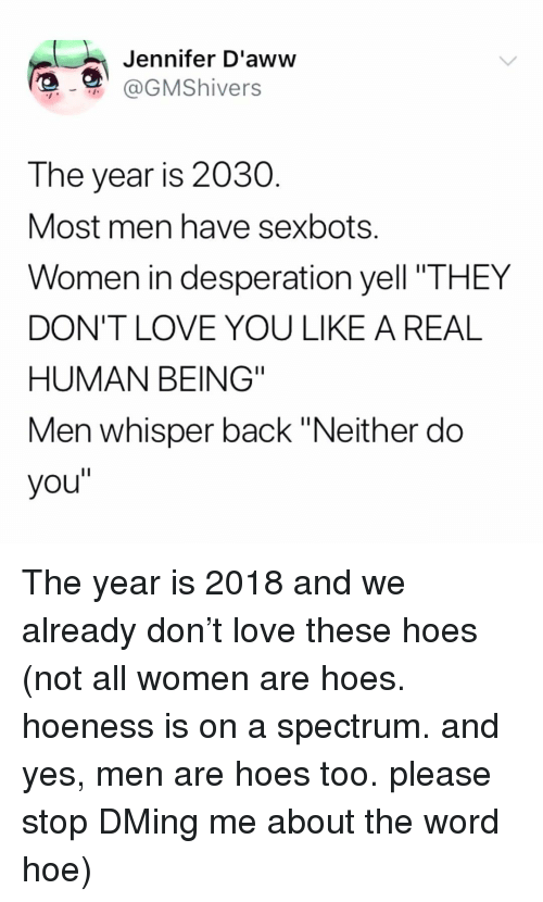 """Hoe, Hoes, and Love: Jennifer D'aww  @GMShivers  The year is 2030  Most men have sexbots.  Women in desperation yell """"THEY  DON'T LOVE YOU LIKE A REAL  HUMAN BEING""""  Men whisper back """"Neither do  you"""" The year is 2018 and we already don't love these hoes (not all women are hoes. hoeness is on a spectrum. and yes, men are hoes too. please stop DMing me about the word hoe)"""