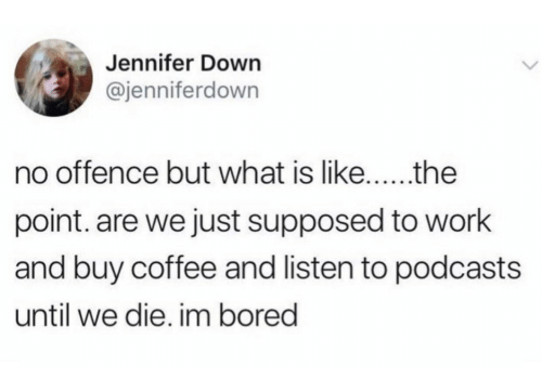 Podcasts: Jennifer Down  @jenniferdown  no offence but what is like...  the  point. are we just supposed to work  and buy coffee and listen to podcasts  until we die. im bored