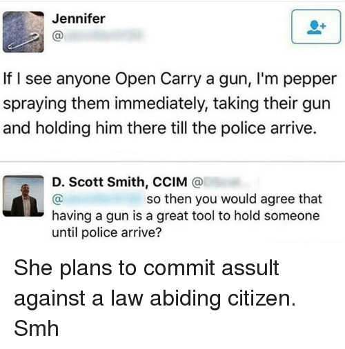 Law Abiding Citizen: Jennifer  If I see anyone Open Carry a gun, I'm pepper  spraying them immediately, taking their gun  and holding him there till the police arrive.  D. Scott Smith, CCIM @  so then you would agree that  having a gun is a great tool to hold someone  until police arrive? <p>She plans to commit assult against a law abiding citizen. Smh</p>