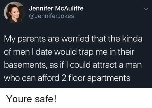 Parents, Trap, and Date: Jennifer McAuliffe  @JenniferJokes  My parents are worried that the kinda  of men I date would trap me in their  basements, as if I could attract a man  who can afford 2 floor apartments Youre safe!
