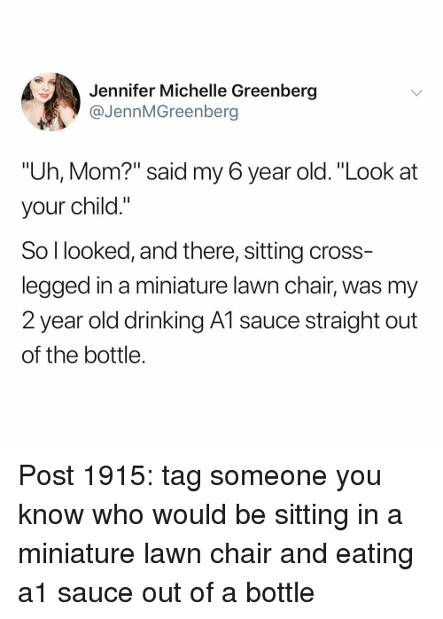 """Drinking, Memes, and Cross: Jennifer Michelle Greenberg  @JennMGreenberg  """"Uh, Mom?"""" said my 6 year old. """"Look at  your child.""""  So l looked, and there, sitting cross  legged in a miniature lawn chair, was my  2 year old drinking A1 sauce straight out  of the bottle. Post 1915: tag someone you know who would be sitting in a miniature lawn chair and eating a1 sauce out of a bottle"""