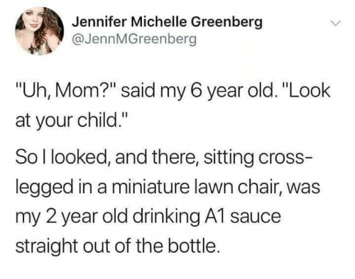 "Drinking, Cross, and Old: Jennifer Michelle Greenberg  @JennMGreenberg  ""Uh, Mom?"" said my 6 year old. ""Look  at your child.""  So l looked, and there, sitting cross-  legged in a miniature lawn chair, was  my 2 year old drinking A1 sauce  straight out of the bottle."