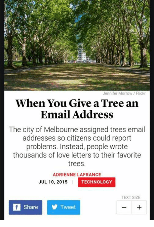 Love, Email, and Flickr: Jennifer Morrow/ Flickr  When You Give a Tree an  Email Address  The city of Melbourne assigned trees email  addresses so citizens could report  problems. Instead, people wrote  thousands of love letters to their favorite  trees.  ADRIENNE LAFRANCE  JUL 10, 2015  TECHNOLOGY  TEXT SIZE  Share