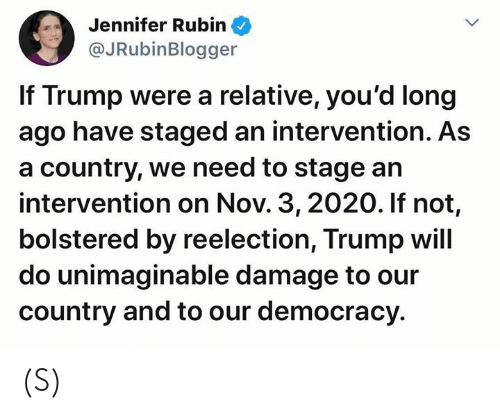 Long Ago: Jennifer Rubin  @JRubinBlogger  If Trump were a relative, you'd long  ago have staged an intervention. As  a country, we need to stage an  intervention on Nov. 3, 2020. If not,  bolstered by reelection, Trump will  do unimaginable damage to our  country and to our democracy (S)