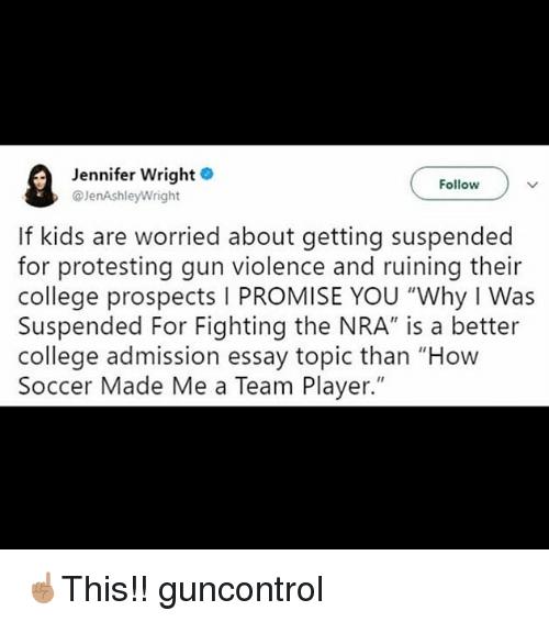 """College, Memes, and Soccer: Jennifer Wright  @JenAshleyWright  Follow  If kids are worried about getting suspended  for protesting gun violence and ruining their  college prospects I PROMISE YOU """"Why I Was  Suspended For Fighting the NRA"""" is a better  college admission essay topic than """"How  Soccer Made Me a Team Player."""" ☝🏽This!! guncontrol"""