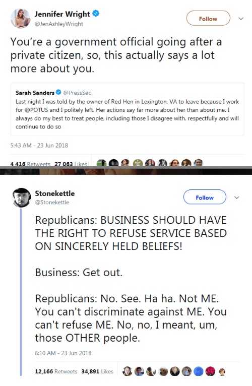 Work, Best, and Business: Jennifer Wright  @JenAshleyWright  Follow  You're a government official going after a  private citizen, so, this actually says a lot  more about you.  Sarah Sanders@PressSec  Last night I was told by the owner of Red Hen in Lexington, VA to leave because I work  for @POTUS and I politely left. Her actions say far more about her than about me. I  always do my best to treat people, including those I disagree with, respectfully and will  continue to do so  5:43 AM-23 Jun 2018  4 416 Retweets 27 063 likes   Stonekettle  @Stonekettle  Follow  Republicans: BUSINESS SHOULD HAVE  THE RIGHT TO REFUSE SERVICE BASED  ON SINCERELY HELD BELIEFS!  Business: Get out.  Republicans: No. See. Ha ha. Not ME.  You can't discriminate against ME. You  can't refuse ME. No, no, I meant, um,  those OTHER people.  6:10 AM - 23 Jun 2018  12,166 Retweets 34,891 Likes ae