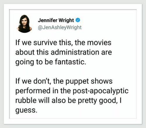 Movies, Good, and Guess: Jennifer Wright  @JenAshleyWright  If we survive this, the movies  about this administration  going to be fantastic.  If we don't, the puppet shows  performed in the post-apocalyptic  rubble will also be pretty good, I  guess.