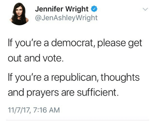 democrat: Jennifer Wright o  @JenAshleyWright  If you're a democrat, please get  out and vote  If you're a republican, thoughts  and prayers are sufficient.  11/7/17, 7:16 AM