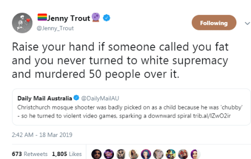 raise your hand if: -Jenny Trout  @Jenny Trout  Following  Raise your hand if someone called you fat  and you never turned to white supremacy  and murdered 50 people over it.  Daily Mail Australia @DailyMailAU  Christchurch mosque shooter was badly picked on as a child because he was 'chubby  so he turned to violent video games, sparking a downward spiral trib.al/lZwO2ir  2:42 AM-18 Mar 2019  673 Retweets 1,805 Likes e e e e e