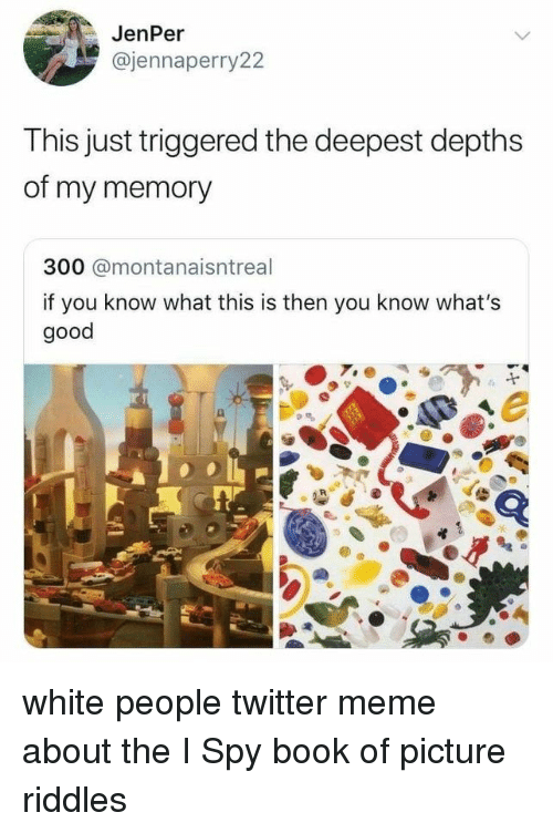Meme, Twitter, and White People: JenPer  @jennaperry22  This just triggered the deepest depths  of my memory  300 @montanaisntreal  if you know what this is then you know what's  good white people twitter meme about the I Spy book of picture riddles