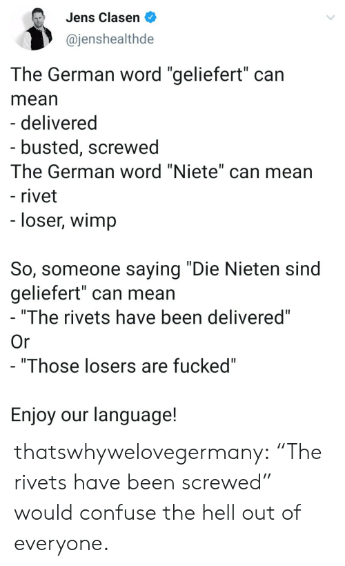 """screwed: Jens Clasen  @jenshealthde  The German word """"geliefert"""" can  mean  - delivered  - busted, screwed  The German word """"Niete"""" can mean  - rivet  - loser, wimp  So, someone saying """"Die Nieten sind  geliefert"""" can mean  """"The rivets have been delivered""""  Or  - """"Those losers are fucked""""  Enjoy our language! thatswhywelovegermany:  """"The rivets have been screwed"""" would confuse the hell out of everyone."""