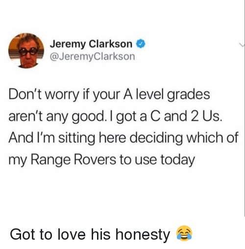 Jeremy Clarkson, Love, and Memes: Jeremy Clarkson  @JeremyClarkson  Don't worry if your A level grades  aren't any good. I got a C and 2 Us  And I'm sitting here deciding which of  my Range Rovers to use today Got to love his honesty 😂