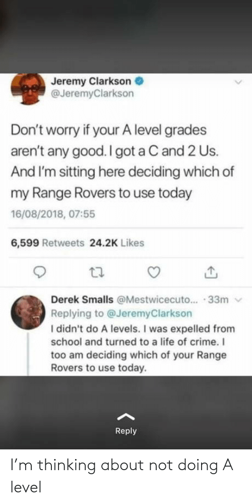 Arent: Jeremy Clarkson  @JeremyClarkson  Don't worry if your A level grades  aren't any good. I got a C and 2 Us.  And I'm sitting here deciding which of  my Range Rovers to use today  16/08/2018, 07:55  6,599 Retweets 24.2K Likes  Derek Smalls @Mestwicecuto.. · 33m v  Replying to @JeremyClarkson  I didn't do A levels. I was expelled from  school and turned to a life of crime. I  too am deciding which of your Range  Rovers to use today.  Reply I'm thinking about not doing A level