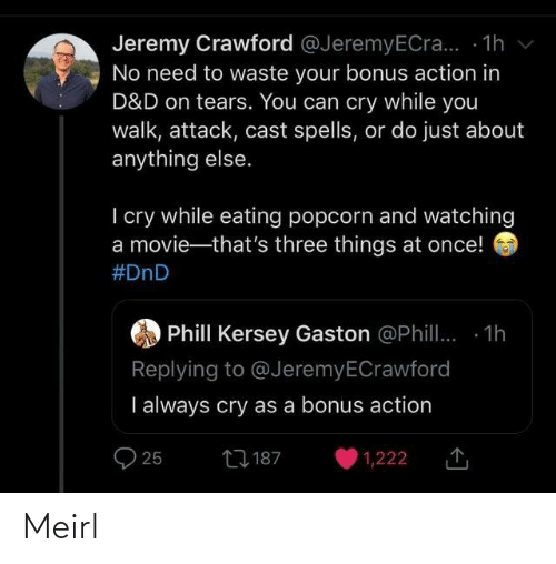 Waste: Jeremy Crawford @JeremyECra... - 1h v  No need to waste your bonus action in  D&D on tears. You can cry while you  walk, attack, cast spells, or do just about  anything else.  I cry while eating popcorn and watching  a movie-that's three things at once!  #DnD  Phill Kersey Gaston @Phill. 1h  Replying to @JeremyECrawford  I always cry as a bonus action  27 187  25  1,222 Meirl