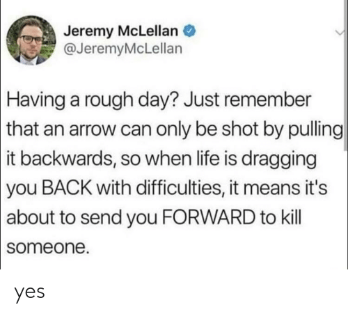 An Arrow: Jeremy McLellan  @JeremyMcLellan  Having a rough day? Just remember  | that an arrow can only be shot by pulling  |it backwards, so when life is dragging  |you BACK with difficulties, it means it's  |about to send you FORWARD to kill  someone. yes