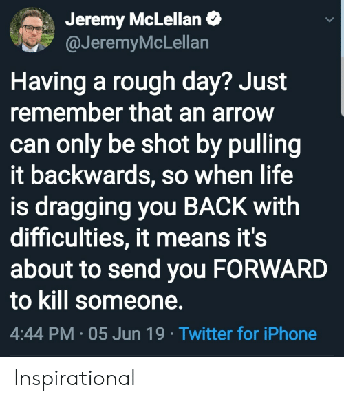An Arrow: Jeremy McLellan  @JeremyMcLellan  Having a rough day? Just  remember that an arrow  can only be shot by pulling  it backwards, so when life  is dragging you BACK with  difficulties, it means it's  about to send you FORWARD  to kill someone.  4:44 PM 05 Jun 19 Twitter for iPhone Inspirational