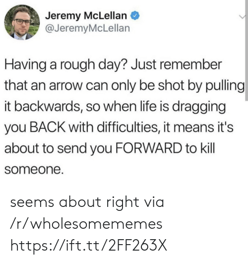 An Arrow: Jeremy McLellan  @JeremyMcLellan  Having a rough day? Just remember  that an arrow can only be shot by pulling  it backwards, so when life is dragging  you BACK with difficulties, it means it's  about to send you FORWARD to kill  someone. seems about right via /r/wholesomememes https://ift.tt/2FF263X