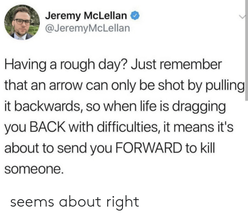 An Arrow: Jeremy McLellan  @JeremyMcLellan  Having a rough day? Just remember  that an arrow can only be shot by pulling  it backwards, so when life is dragging  you BACK with difficulties, it means it's  about to send you FORWARD to kill  someone. seems about right