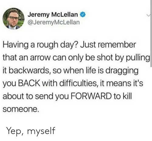 An Arrow: Jeremy McLellan  @JeremyMcLellan  Having a rough day? Just remember  that an arrow can only be shot by pulling  it backwards, so when life is dragging  you BACK with difficulties, it means it's  about to send you FORWARD to kill  someone. Yep, myself