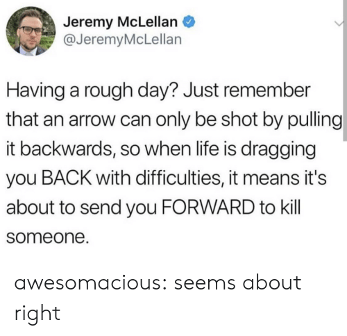 An Arrow: Jeremy McLellan  @JeremyMcLellan  Having a rough day? Just remember  that an arrow can only be shot by pulling  it backwards, so when life is dragging  you BACK with difficulties, it means it's  about to send you FORWARD to kill  someone. awesomacious:  seems about right