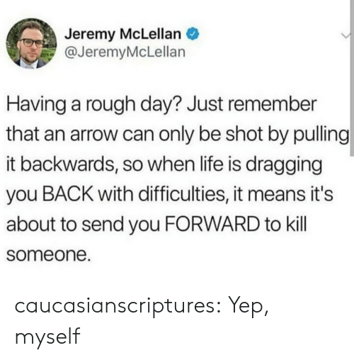 An Arrow: Jeremy McLellan  @JeremyMcLellan  Having a rough day? Just remember  that an arrow can only be shot by pulling  it backwards, so when life is dragging  you BACK with difficulties, it means it's  about to send you FORWARD to kill  someone. caucasianscriptures:  Yep, myself