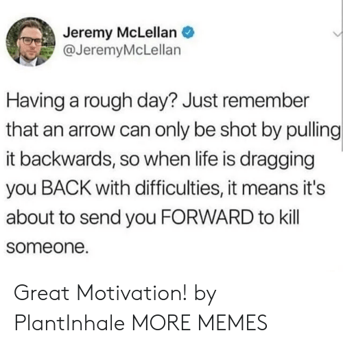 An Arrow: Jeremy McLellan  @JeremyMcLellan  Having a rough day? Just remember  that an arrow can only be shot by pulling  it backwards, so when life is dragging  you BACK with difficulties, it means it's  about to send you FORWARD to kill  someone. Great Motivation! by PlantInhale MORE MEMES