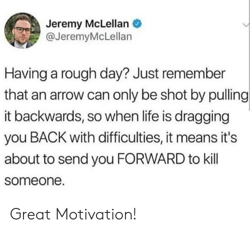 An Arrow: Jeremy McLellan  @JeremyMcLellan  Having a rough day? Just remember  that an arrow can only be shot by pulling  it backwards, so when life is dragging  you BACK with difficulties, it means it's  about to send you FORWARD to kill  someone. Great Motivation!