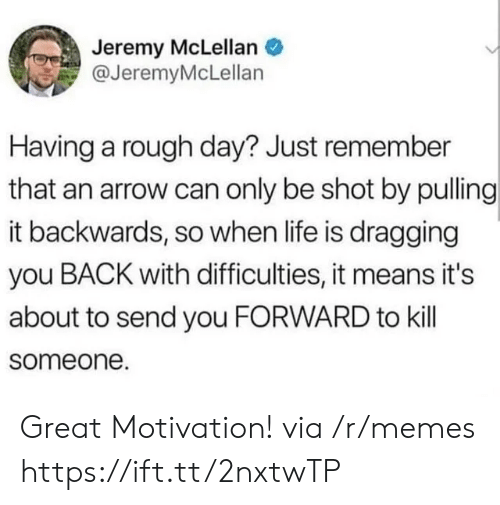 An Arrow: Jeremy McLellan  @JeremyMcLellan  Having a rough day? Just remember  that an arrow can only be shot by pulling  it backwards, so when life is dragging  you BACK with difficulties, it means it's  about to send you FORWARD to kill  someone. Great Motivation! via /r/memes https://ift.tt/2nxtwTP