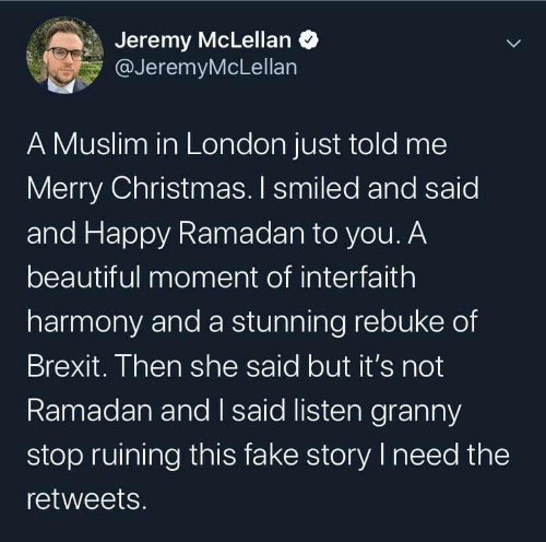 listen: Jeremy McLellan O  @JeremyMcLellan  A Muslim in London just told me  Merry Christmas. I smiled and said  and Happy Ramadan to you. A  beautiful moment of interfaith  harmony and a stunning rebuke of  Brexit. Then she said but it's not  Ramadan and I said listen granny  stop ruining this fake story I need the  retweets.