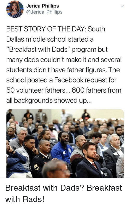 """Facebook, School, and Best: Jerica Phillips  @Jerica_Phillips  BEST STORY OF THE DAY: South  Dallas middle school started a  """"Breakfast with Dads"""" program but  many dads couldn't make it and several  students didn't have father figureS. T he  school posted a Facebook request for  50 volunteer fathers... 600 fathers from  all backgrounds showed up... Breakfast with Dads? Breakfast with Rads!"""