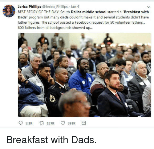 Facebook, School, and Best: Jerica Phillips @Jerica_Phillips Jan 4  BEST STORY OF THE DAY: South Dallas middle school started a Breakfast with  Dads program but many dads couldn't make it and several students didn't have  father figures. The school posted a Facebook request for 50 volunteer fathers..  600 fathers from all backgrounds showed up... <p>Breakfast with Dads.</p>