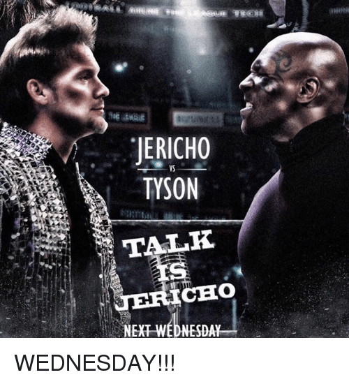 Choed: JERICHO  TYSON  VS  CHO  NEXT WEDNESDAY WEDNESDAY!!!