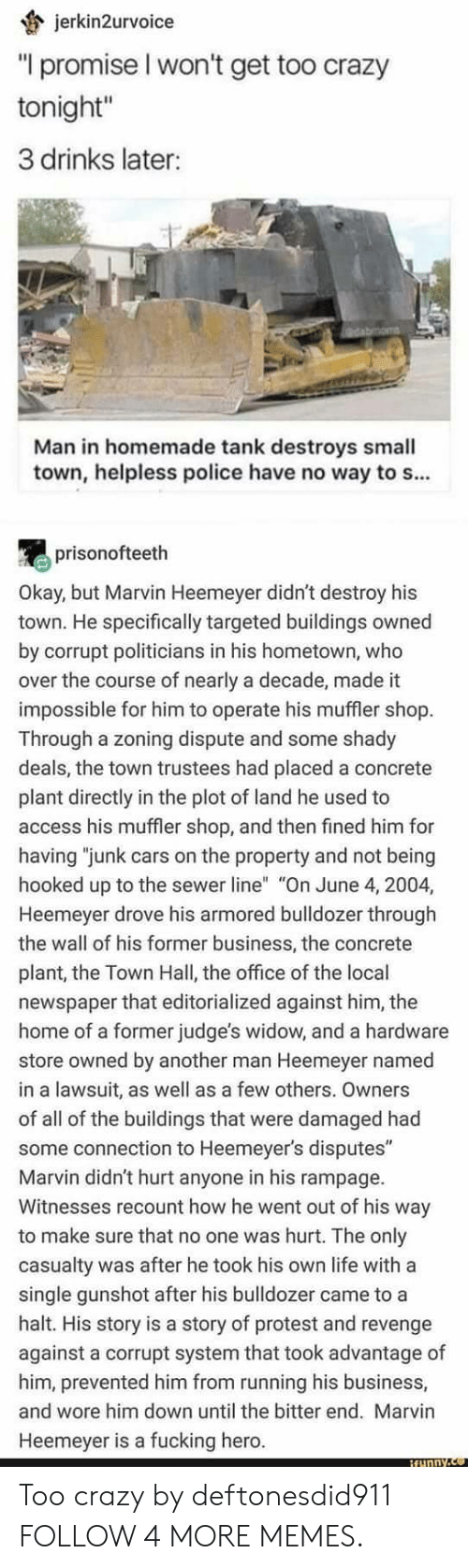 """3 Drinks Later: jerkin2urvoice  """"I promise I won't get too crazy  tonight""""  3 drinks later:  Man in homemade tank destroys small  town, helpless police have no way to s...  prisonofteeth  Okay, but Marvin Heemeyer didn't destroy his  town. He specifically targeted buildings owned  by corrupt politicians in his hometown, who  over the course of nearly a decade, made it  impossible for him to operate his muffler shop.  Through a zoning dispute and some shady  deals, the town trustees had placed a concrete  plant directly in the plot of land he used to  access his muffler shop, and then fined him for  having """"junk cars on the property and not being  hooked up to the sewer line"""" """"On June 4, 2004,  Heemeyer drove his armored bulldozer through  the wall of his former business, the concrete  plant, the Town Hall, the office of the local  newspaper that editorialized against him, the  home of a former judge's widow, and a hardware  store owned by another man Heemeyer named  in a lawsuit, as well as a few others. Owners  of all of the buildings that were damaged had  some connection to Heemeyer's disputes""""  Marvin didn't hurt anyone in his rampage  Witnesses recount how he went out of his way  to make sure that no one was hurt. The only  casualty was after he took his own life with a  single gunshot after his bulldozer came to a  halt. His story is a story of protest and revenge  against a corrupt system that took advantage of  him, prevented him from running his business,  and wore him down until the bitter end. Marvin  Heemeyer is a fucking hero.  BEunny.co Too crazy by deftonesdid911 FOLLOW 4 MORE MEMES."""