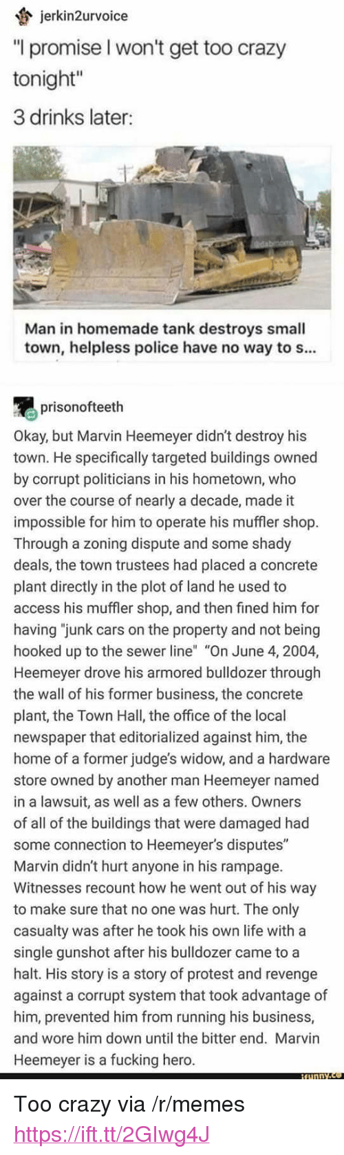 """3 Drinks Later: jerkin2urvoice  """"l promise l won't get too crazy  tonight""""  3 drinks later:  Man in homemade tank destroys small  town, helpless police have no way to s...  prisonofteeth  Okay, but Marvin Heemeyer didn't destroy his  town. He specifically targeted buildings owned  by corrupt politicians in his hometown, who  over the course of nearly a decade, made it  impossible for him to operate his muffler shop  Through a zoning dispute and some shady  deals, the town trustees had placed a concrete  plant directly in the plot of land he used to  access his muffler shop, and then fined him for  having """"junk cars on the property and not being  hooked up to the sewer line"""" """"On June 4, 2004,  Heemeyer drove his armored bulldozer through  the wall of his former business, the concrete  plant, the Town Hall, the office of the local  newspaper that editorialized against him, the  home of a former judge's widow, and a hardware  store owned by another man Heemeyer named  in a lawsuit, as well as a few others. Owners  of all of the buildings that were damaged had  some connection to Heemeyer's disputes""""  Marvin didn't hurt anyone in his rampage.  Witnesses recount how he went out of his way  to make sure that no one was hurt. The only  casualty was after he took his own life with a  single gunshot after his bulldozer came to a  halt. His story is a story of protest and revenge  against a corrupt system that took advantage of  him, prevented him from running his business,  and wore him down until the bitter end. Marvin  Heemeyer is a fucking hero. <p>Too crazy via /r/memes <a href=""""https://ift.tt/2GIwg4J"""">https://ift.tt/2GIwg4J</a></p>"""