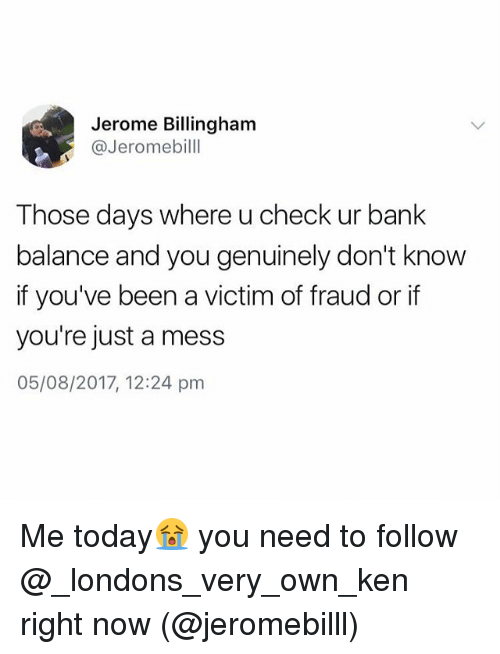 kenning: Jerome Billingham  @Jeromebilll  Those days where u check ur bank  balance and you genuinely don't know  if you've been a victim of fraud or if  you're just a mess  05/08/2017, 12:24 pm Me today😭 you need to follow @_londons_very_own_ken right now (@jeromebilll)