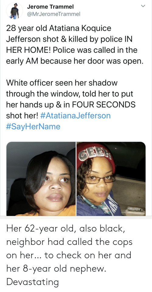 Police, Black, and Home: Jerome Trammel  @MrJeromeTrammel  28 year old Atatiana Koquice  Jefferson shot & killed by police IN  HER HOME! Police was called in the  early AM because her door was open.  White officer seen her shadow  through the window, told her to put  her hands up & in FOUR SECONDS  shot her! #AtatianaJefferson  #SayHerName  GEE Her 62-year old, also black, neighbor had called the cops on her… to check on her and her 8-year old nephew. Devastating